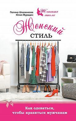 Юлия Мурадян - Женский стиль. Как одеваться, чтобы нравиться мужчинам