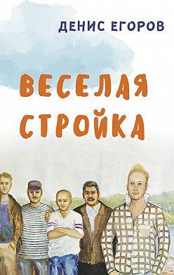 Денис Егоров - Веселая стройка