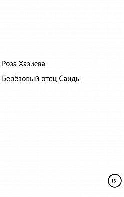 Роза Хазиева - Берёзовый отец Саиды