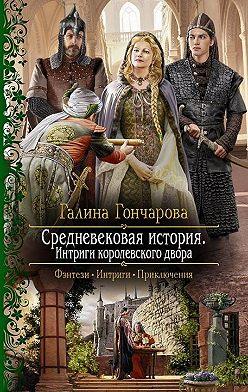 Галина Гончарова - Средневековая история. Интриги королевского двора