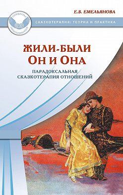 Елена Емельянова - Жили-были Он и Она. Парадоксальная сказкотерапия отношений