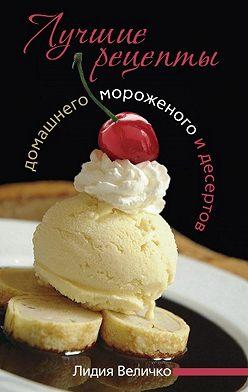 Лидия Величко - Лучшие рецепты домашнего мороженого и десертов
