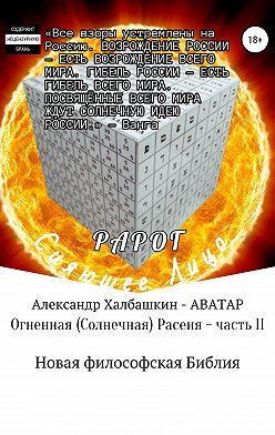 Александр Халбашкин - Огненная (солнечная) Расеия. Часть II. Новая философская библия