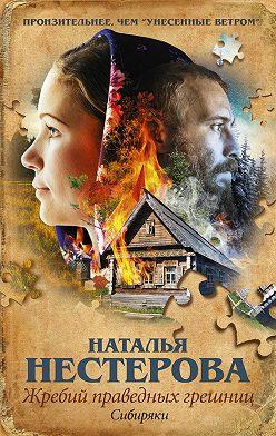 Наталья Нестерова - Жребий праведных грешниц. Сибиряки