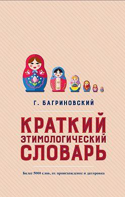 Григорий Багриновский - Краткий этимологический словарь. Более 5000 слов, их происхождение и датировка