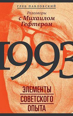 Глеб Павловский - 1993: элементы советского опыта. Разговоры с Михаилом Гефтером