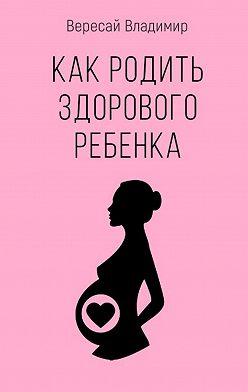Владимир Вересай - Как родить здорового ребенка