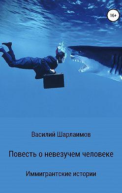 Василий Шарлаимов - Повесть о невезучем человеке