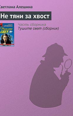 Светлана Алешина - Не тяни за хвост