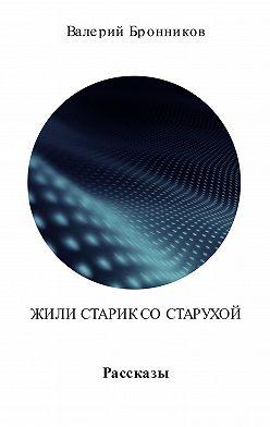 Валерий Бронников - Жили старик со старухой. Сборник