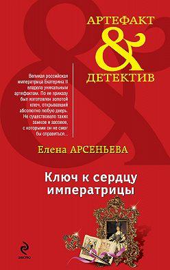 Елена Арсеньева - Ключ к сердцу императрицы