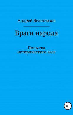 Андрей Белоглазов - Враги народа. Попытка исторического эссе