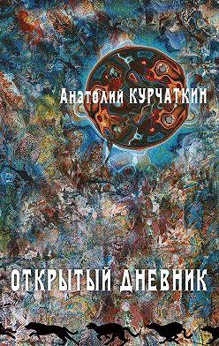 Анатолий Курчаткин - Открытый дневник