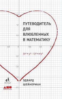 Эдвард Шейнерман - Путеводитель для влюбленных в математику