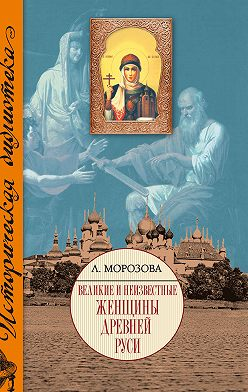 Людмила Морозова - Великие и неизвестные женщины Древней Руси