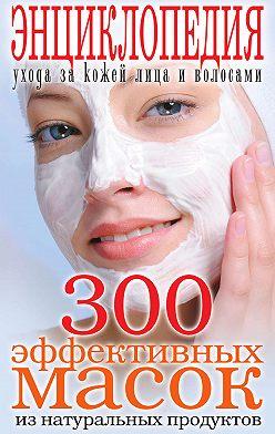 Неустановленный автор - 300 эффективных масок из натуральных продуктов. Энциклопедия ухода за кожей лица и волосами