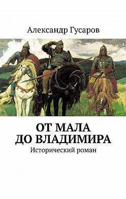 Александр Гусаров - ОтМала доВладимира. Исторический роман