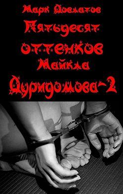 Марк Довлатов - Пятьдесят оттенков Майкла Дуридомова – 2. Эротический рассказ