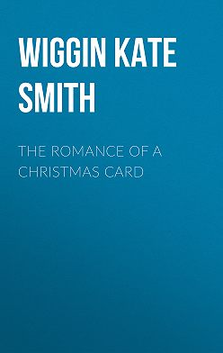 Kate Wiggin - The Romance of a Christmas Card