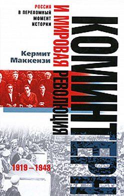 Кермит Маккензи - Коминтерн и мировая революция. 1919-1943