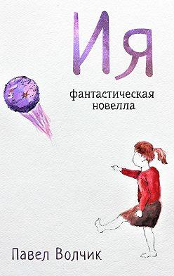 Павел Волчик - Ия. Фантастическая новелла