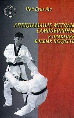 Чой Сунг Мо - Специальные методы самообороны в практике боевых искусств