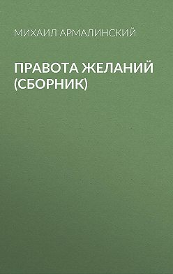 Михаил Армалинский - Правота желаний (сборник)