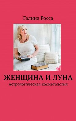 Галина Росса - Женщина иЛуна. Астрологическая косметология