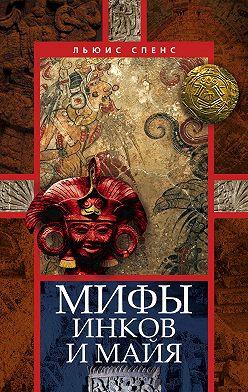 Льюис Спенс - Мифы инков и майя