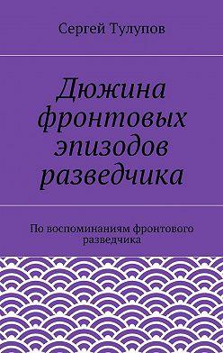 Сергей Тулупов - Дюжина фронтовых эпизодов разведчика