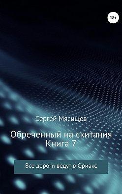 Сергей Мясищев - Обреченный на скитания. Книга 7. Все дороги ведут в Ориакс