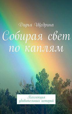 Дарья Щедрина - Собирая свет по каплям. Коллекция удивительных историй