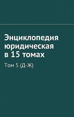 Рудольф Хачатуров - Энциклопедия юридическая в15 томах. Том5(Д-Ж)