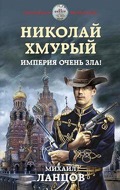 Михаил Ланцов - Николай Хмурый. Империя очень зла!