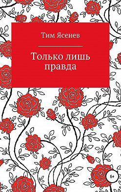 Тим Ясенев - Только лишь правда