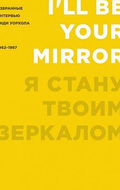 Кеннет Голдсмит - Я стану твоим зеркалом. Избранные интервью Энди Уорхола (1962–1987)