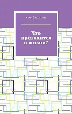 Алия Заппарова - Что пригодится вжизни?