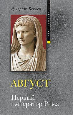 Джордж Бейкер - Август. Первый император Рима
