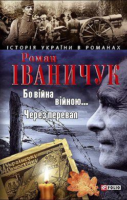 Роман Іваничук - Бо війна – війною… Через перевал (збірник)