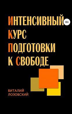 Виталий Лозовский - Интенсивный курс подготовки к свободе