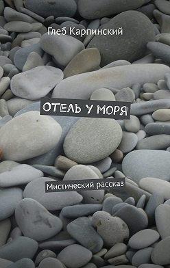 Глеб Карпинский - Отель уморя. Мистический рассказ