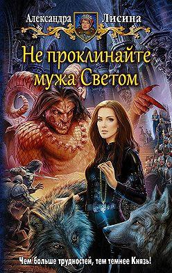 Александра Лисина - Не проклинайте мужа Светом