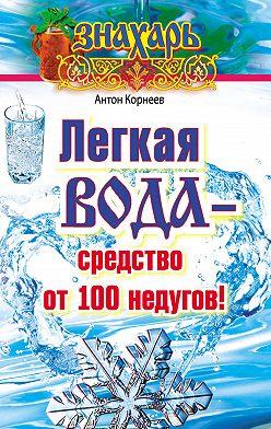 Антон Корнеев - Легкая вода – cредство от 100 недугов!