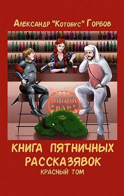 Александр Горбов - Книга пятничных рассказявок. Красный том