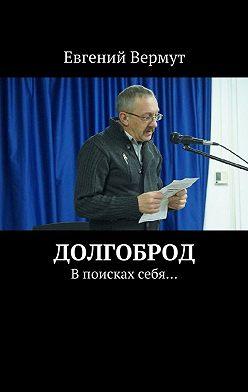 Евгений Вермут - Долгоброд. Впоисках себя…