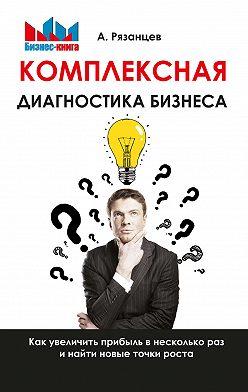 Алексей Рязанцев - Комплексная диагностика бизнеса. Как увеличить прибыль в несколько раз и найти новые точки роста