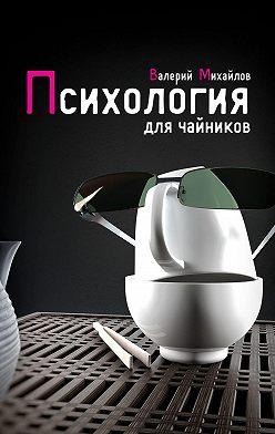 Валерий Михайлов - Психология для чайников
