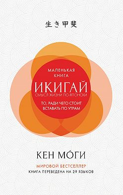 Кен Моги - Икигай. Смысл жизни по-японски