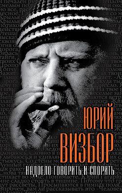 Юрий Визбор - Надоело говорить и спорить
