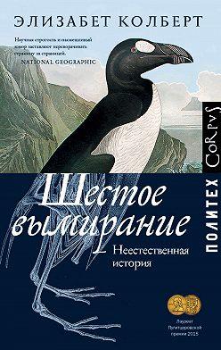 Элизабет Колберт - Шестое вымирание. Неестественная история